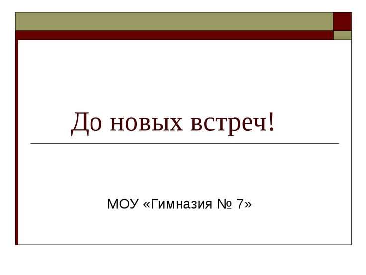 До новых встреч! МОУ «Гимназия № 7»