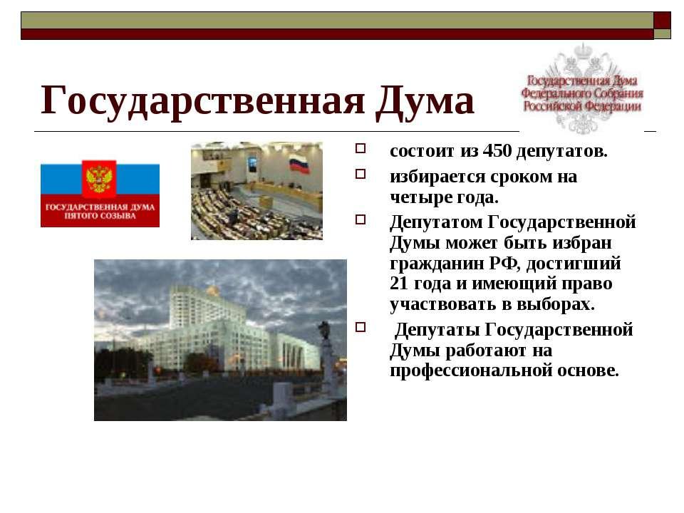 Государственная Дума состоит из 450 депутатов. избирается сроком на четыре го...