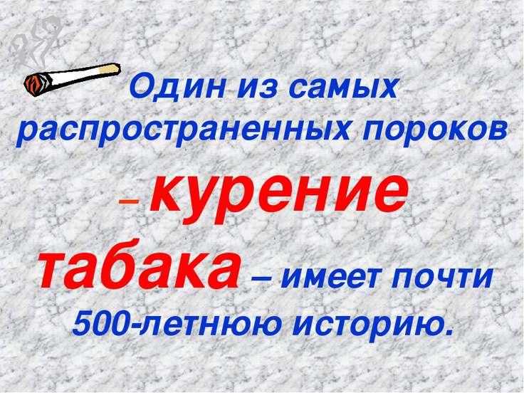 Один из самых распространенных пороков – курение табака – имеет почти 500-лет...