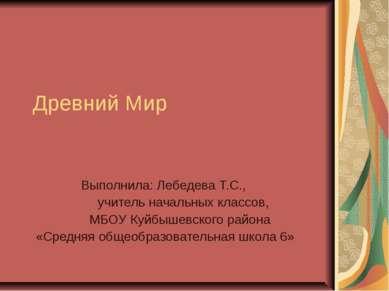 Древний Мир Выполнила: Лебедева Т.С., учитель начальных классов, МБОУ Куйбыше...