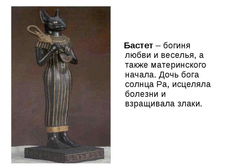 Бастет – богиня любви и веселья, а также материнского начала. Дочь бога солнц...