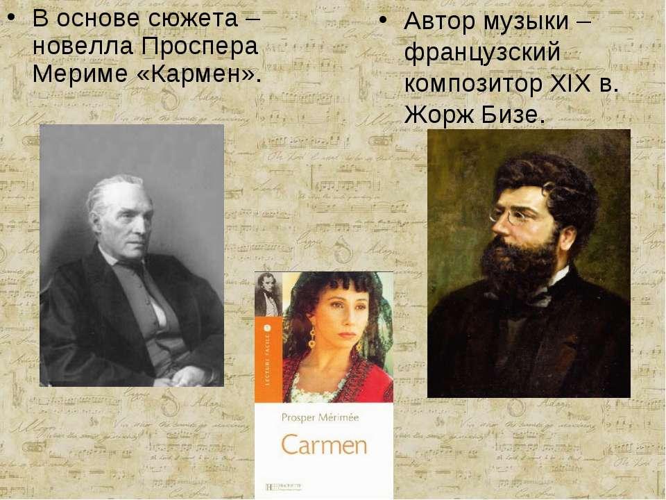 В основе сюжета – новелла Проспера Мериме «Кармен». Автор музыки – французски...