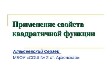Применение свойств квадратичной функции Алексеевский Сергей МБОУ «СОШ № 2 ст....