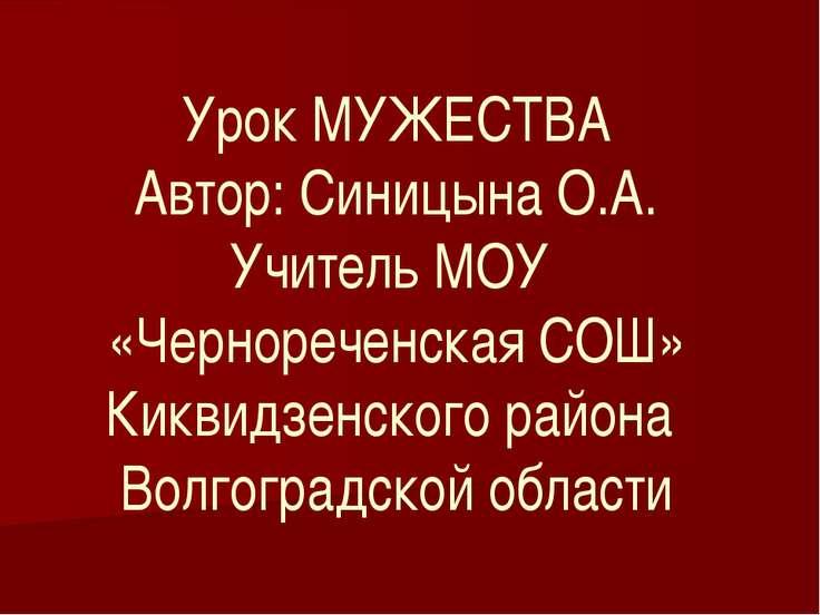 Урок МУЖЕСТВА Автор: Синицына О.А. Учитель МОУ «Чернореченская СОШ» Киквидзен...