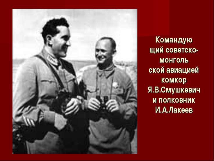 Командую щий советско-монголь ской авиацией комкор Я.В.Смушкевич и полковник ...