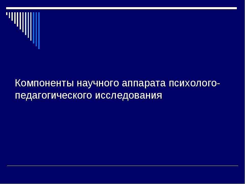 Компоненты научного аппарата психолого-педагогического исследования