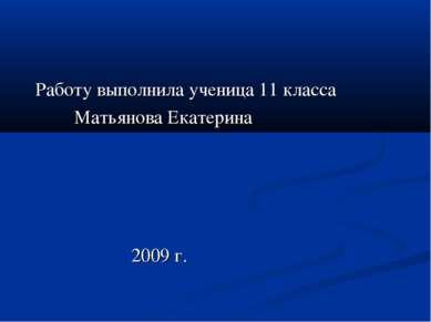 Работу выполнила ученица 11 класса Матьянова Екатерина 2009 г.