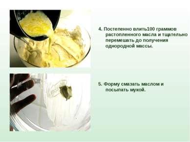 4. Постепенно влить100 граммов растопленного масла и тщательно перемешать до ...