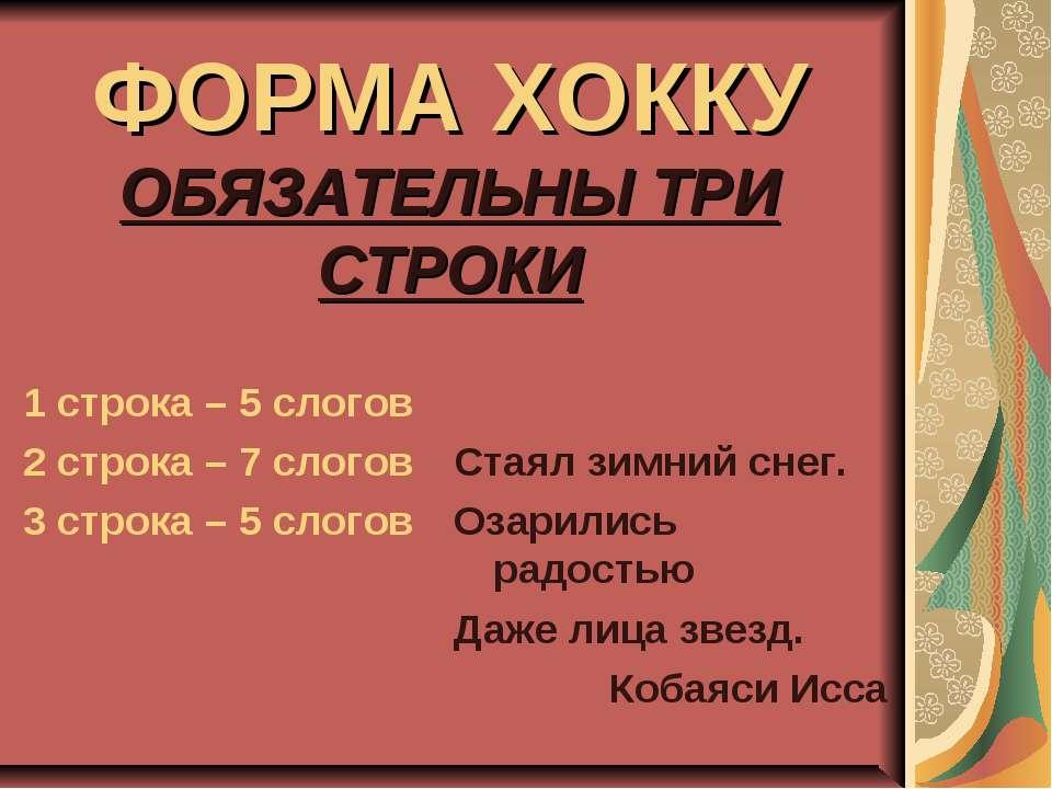 ФОРМА ХОККУ ОБЯЗАТЕЛЬНЫ ТРИ СТРОКИ 1 строка – 5 слогов 2 строка – 7 слогов 3 ...