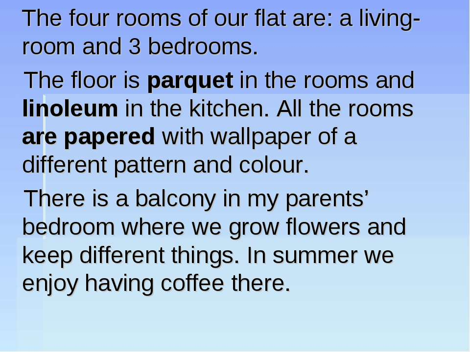 The four rooms of our flat are: a living-room and 3 bedrooms. The floor is pa...