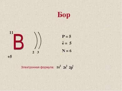 2 3 +5 11 P = 5 e = 5 N = 6 − Электронная формула: Бор