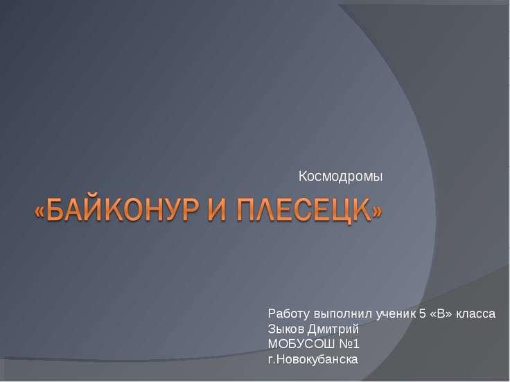 Космодромы Работу выполнил ученик 5 «В» класса Зыков Дмитрий МОБУСОШ №1 г.Нов...