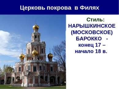 Церковь покрова в Филях Стиль: НАРЫШКИНСКОЕ (МОСКОВСКОЕ) БАРОККО - конец 17 –...