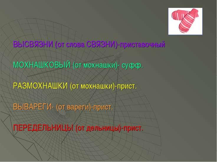 ВЫСВЯЗНИ (от слова СВЯЗНИ)-приставочный МОХНАШКОВЫЙ (от мохнашки)- суфф. РАЗМ...