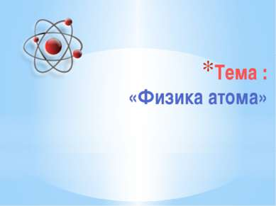 Тема : «Физика атома»