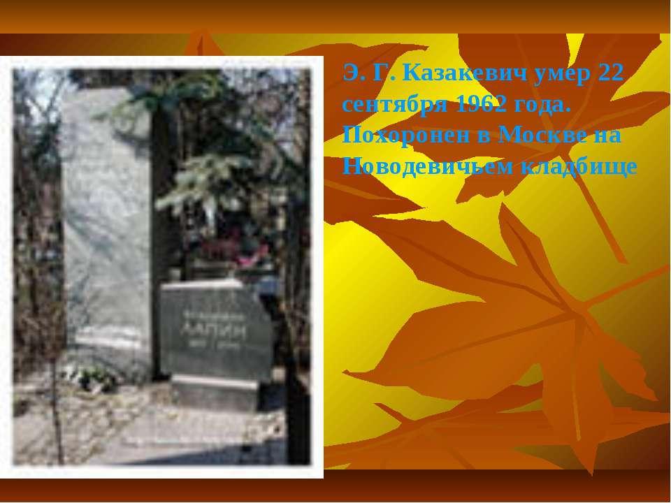 Э. Г. Казакевич умер 22 сентября 1962 года. Похоронен в Москве на Новодевичье...