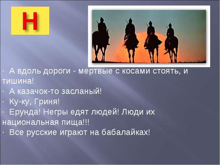 · А вдоль дороги - мертвые с косами стоять, и тишина! · А казачок-то засланый...