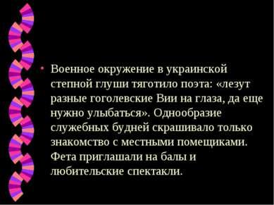 Военное окружение в украинской степной глуши тяготило поэта: «лезут разные го...