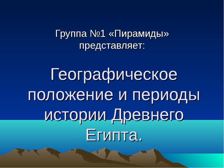 Географическое положение и периоды истории Древнего Египта. Группа №1 «Пирами...