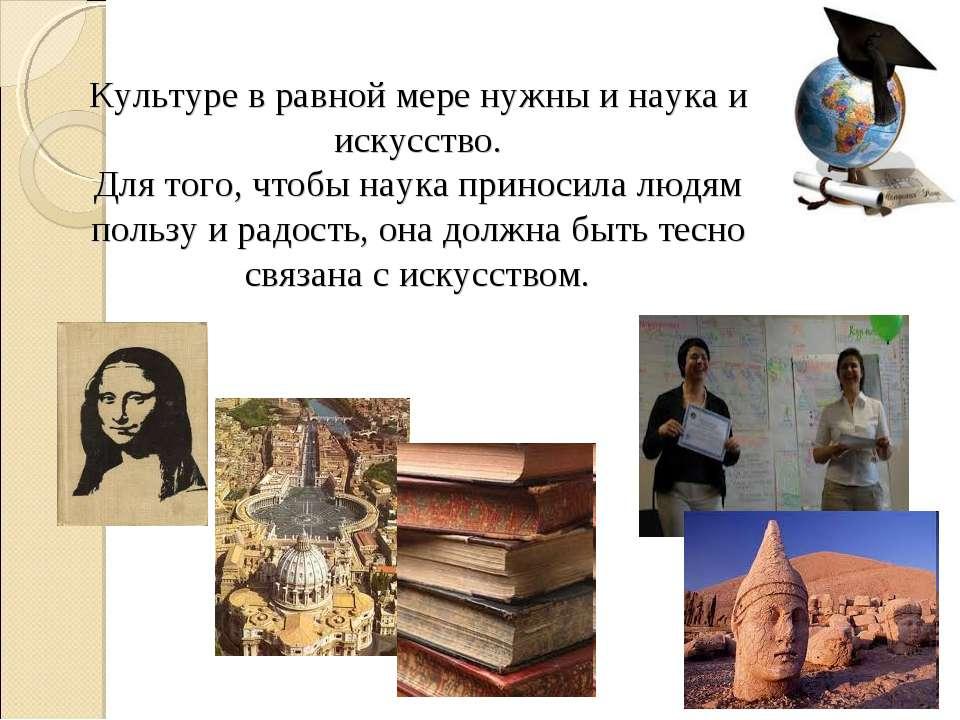 Культуре в равной мере нужны и наука и искусство. Для того, чтобы наука прино...