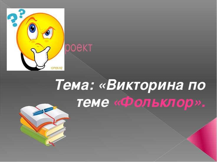 Урок - проект Тема: «Викторина по теме «Фольклор».