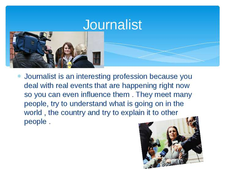 Journalist is an interesting profession because you deal with real events tha...