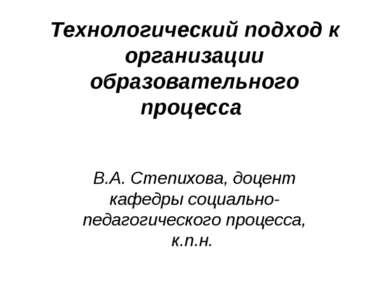 Технологический подход к организации образовательного процесса В.А. Степихова...