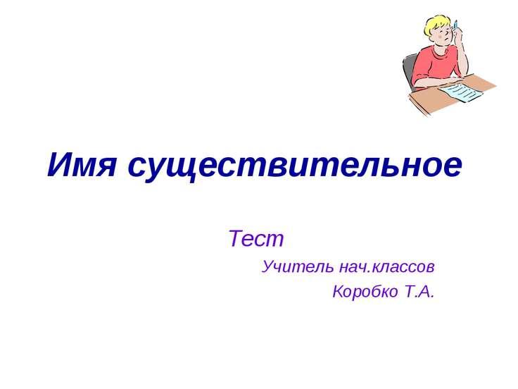 Имя существительное Тест Учитель нач.классов Коробко Т.А.