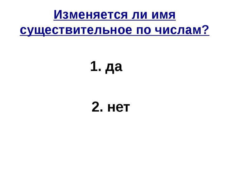 Изменяется ли имя существительное по числам? 1. да 2. нет