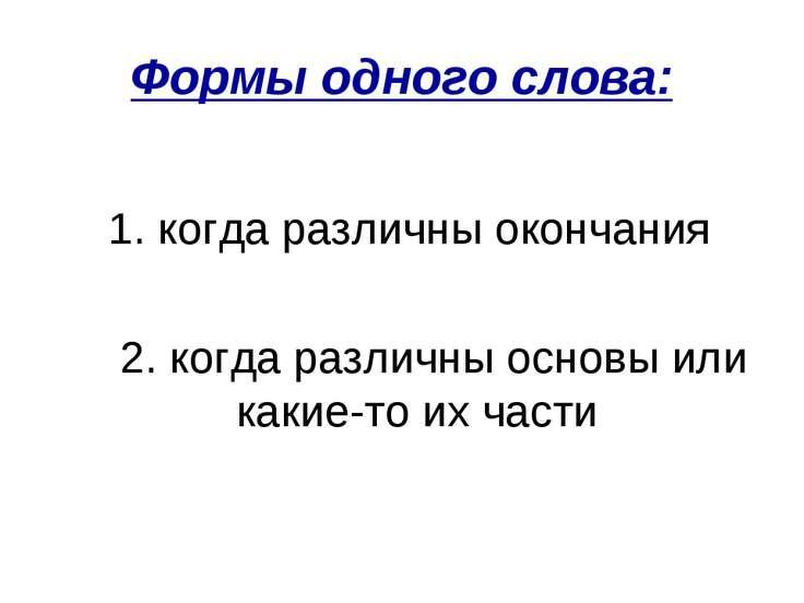 Формы одного слова: 1. когда различны окончания 2. когда различны основы или ...