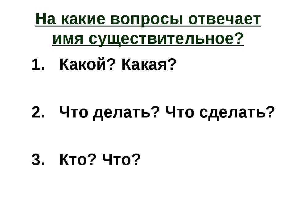На какие вопросы отвечает имя существительное? 1. Какой? Какая? 2. Что делать...