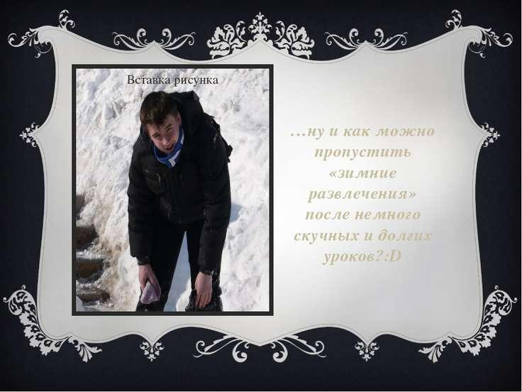…ну и как можно пропустить «зимние развлечения» после немного скучных и долги...