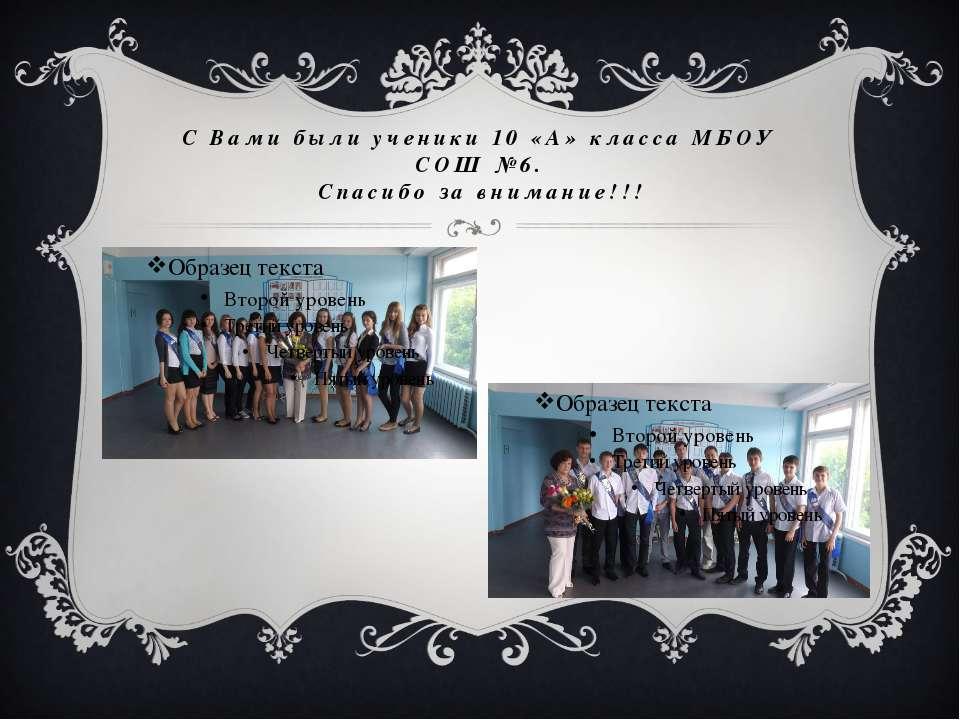 С Вами были ученики 10 «А» класса МБОУ СОШ №6. Спасибо за внимание!!!