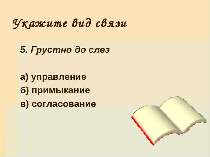 Укажите вид связи 5. Грустно до слез а) управление б) примыкание в) согласование