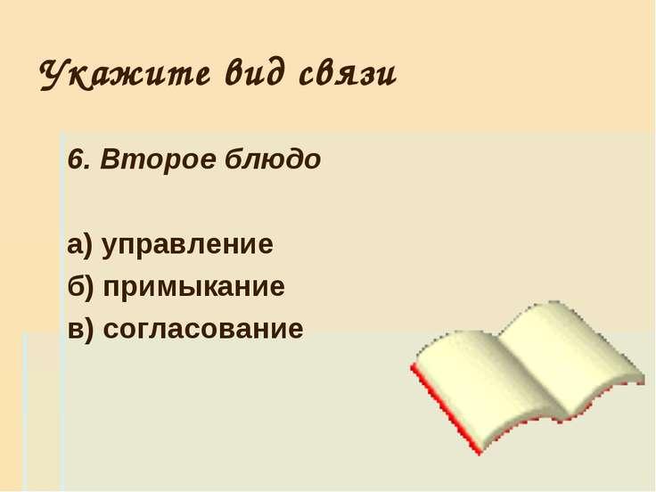 Укажите вид связи 6. Второе блюдо а) управление б) примыкание в) согласование