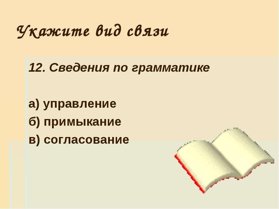 Укажите вид связи 12. Сведения по грамматике а) управление б) примыкание в) с...