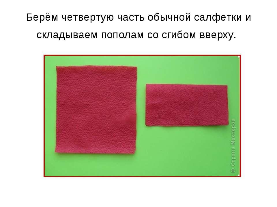Берём четвертую часть обычной салфетки и складываем пополам со сгибом вверху.