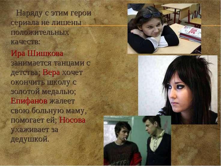 Наряду с этим герои сериала не лишены положительных качеств: Ира Шишкова зани...