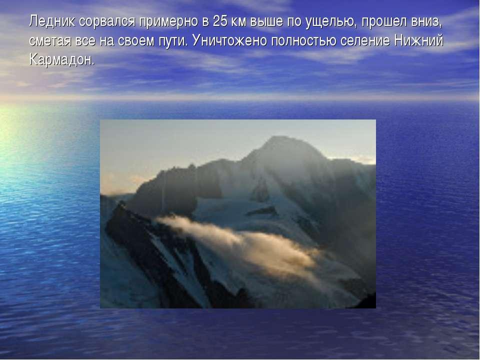 Ледник сорвался примерно в 25 км выше по ущелью, прошел вниз, сметая все на с...