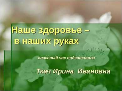 Наше здоровье – в наших руках классный час подготовила Ткач Ирина Ивановна