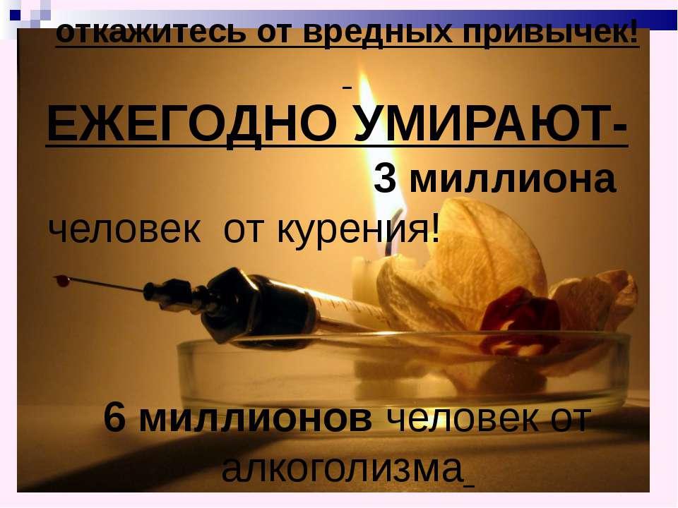 откажитесь от вредных привычек! ЕЖЕГОДНО УМИРАЮТ- 3 миллиона человек от куре...