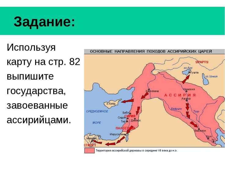 Задание: Используя карту на стр. 82 выпишите государства, завоеванные ассирий...