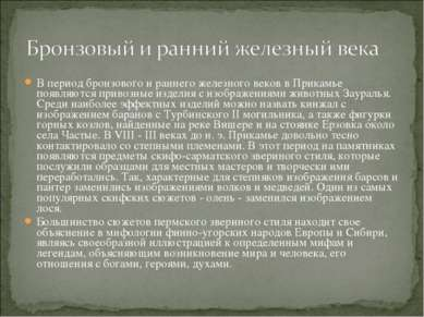 В период бронзового и раннего железного веков в Прикамье появляются привозные...