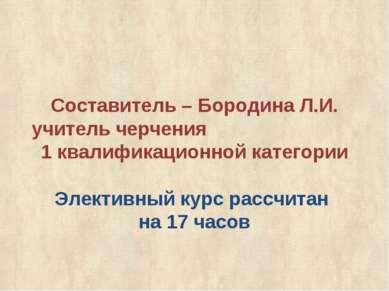 Составитель – Бородина Л.И. учитель черчения 1 квалификационной категории Эле...