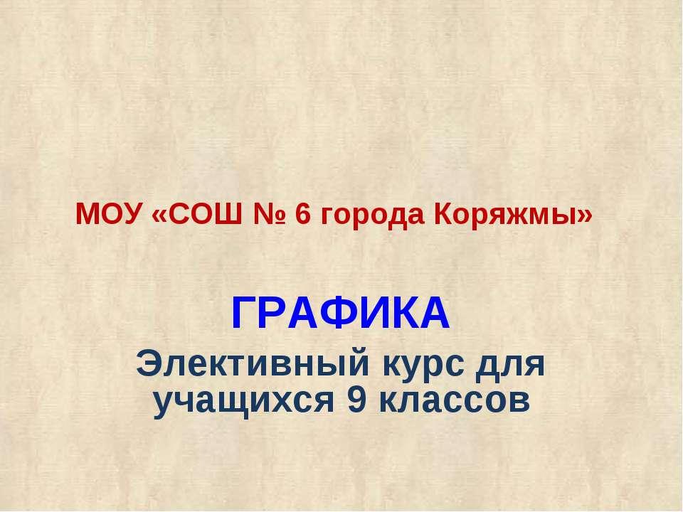МОУ «СОШ № 6 города Коряжмы» ГРАФИКА Элективный курс для учащихся 9 классов