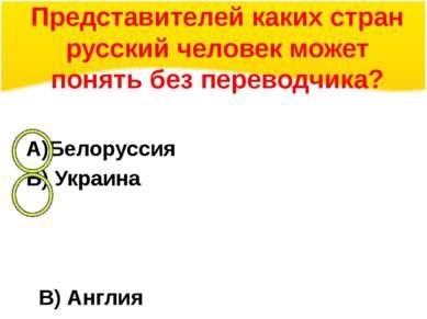 Представителей каких стран русский человек может понять без переводчика? А)Бе...