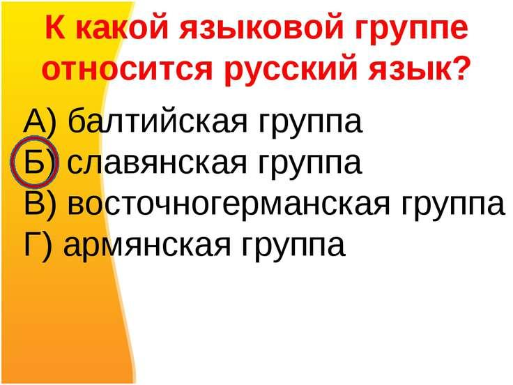 К какой языковой группе относится русский язык? А) балтийская группа Б) славя...