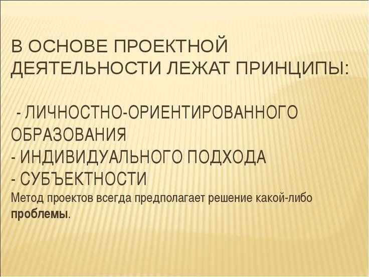 В ОСНОВЕ ПРОЕКТНОЙ ДЕЯТЕЛЬНОСТИ ЛЕЖАТ ПРИНЦИПЫ: - ЛИЧНОСТНО-ОРИЕНТИРОВАННОГО ...