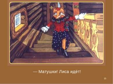* — Матушки! Лиса идёт!