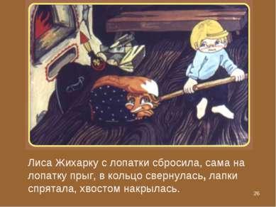 * Лиса Жихарку с лопатки сбросила, сама на лопатку прыг, в кольцо свернулась,...